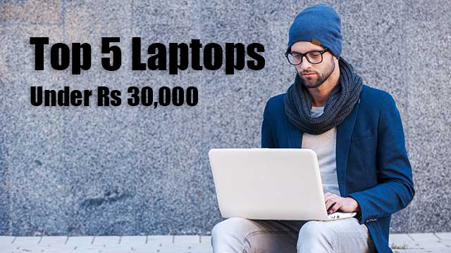 Top 5 Laptops under Rs 30,000, August 2017