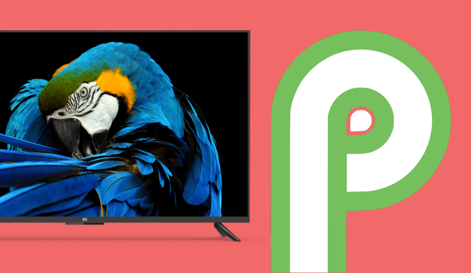 Xiaomi starts rolling out Android Pie update to Mi TV 4A Pro, Mi TV 4C Pro